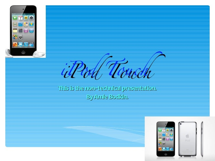 iPod TouchiPod TouchThis is the non- technical presentation.            By Amie Bodkin.