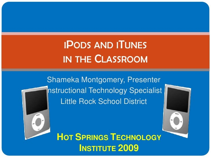 IPODS AND ITUNES      IN THE CLASSROOM   Shameka Montgomery, Presenter Instructional Technology Specialist      Little Roc...