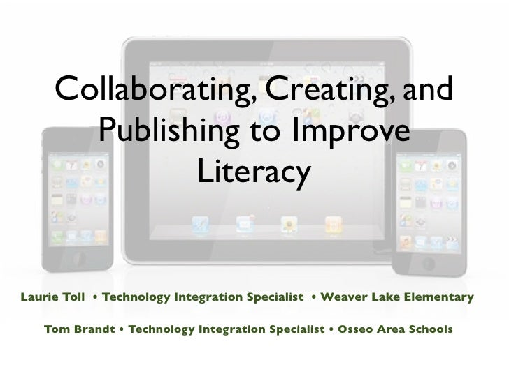 Collaborating, Creating, and       Publishing to Improve              LiteracyLaurie Toll • Technology Integration Special...