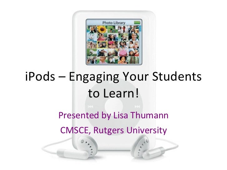 iPods – Engaging Your Students to Learn! Presented by Lisa Thumann CMSCE, Rutgers University