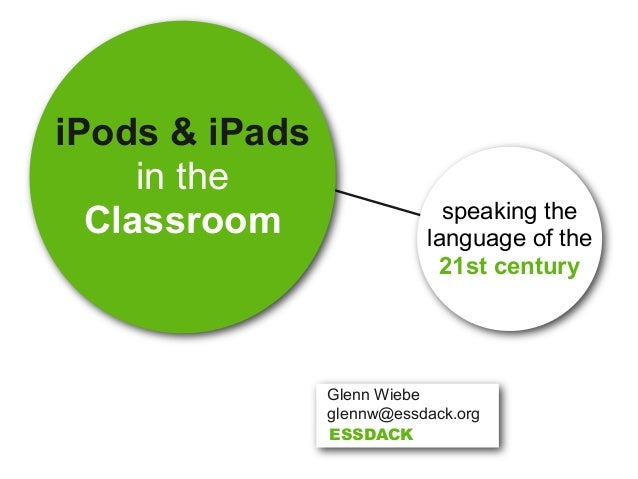 iPods & iPads in the Classroom speaking the language of the 21st century Glenn Wiebe glennw@essdack.org ESSDACK