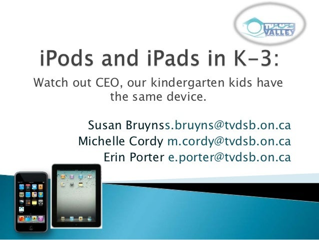 Watch out CEO, our kindergarten kids have            the same device.        Susan Bruynss.bruyns@tvdsb.on.ca       Michel...