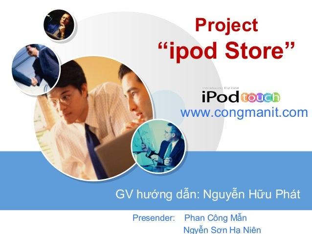 """LOGO Project """"ipod Store"""" Presender: Phan Công Mẫn Ngyễn Sơn Hạ Niên www.congmanit.com GV hướng dẫn: Nguyễn Hữu Phát"""