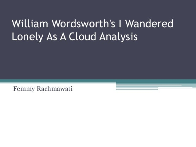 an analysis of i wandered lonely as a cloud Firstly, for writing any summary or analysis of a poem, you need to know about  the poetic devices used in a poem there are around 40 poetic devices which we .