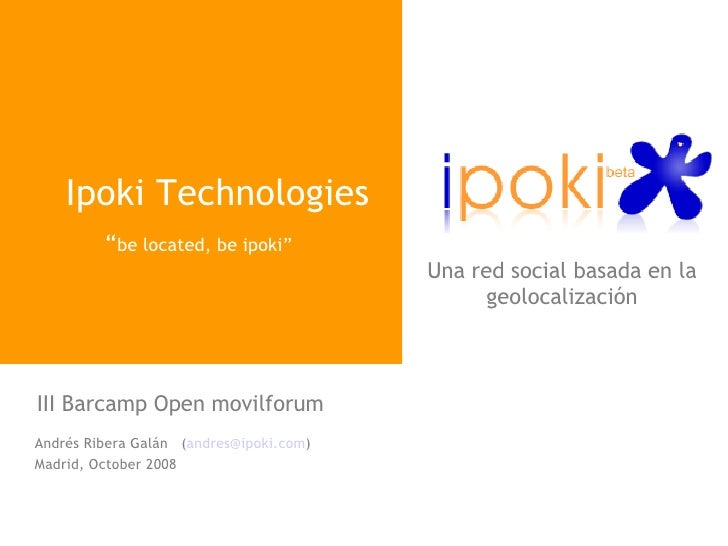 "Ipoki Technologies "" be located, be ipoki""  Andrés Ribera Galán  ( [email_address] ) Madrid, October 2008 III Barcamp Open..."