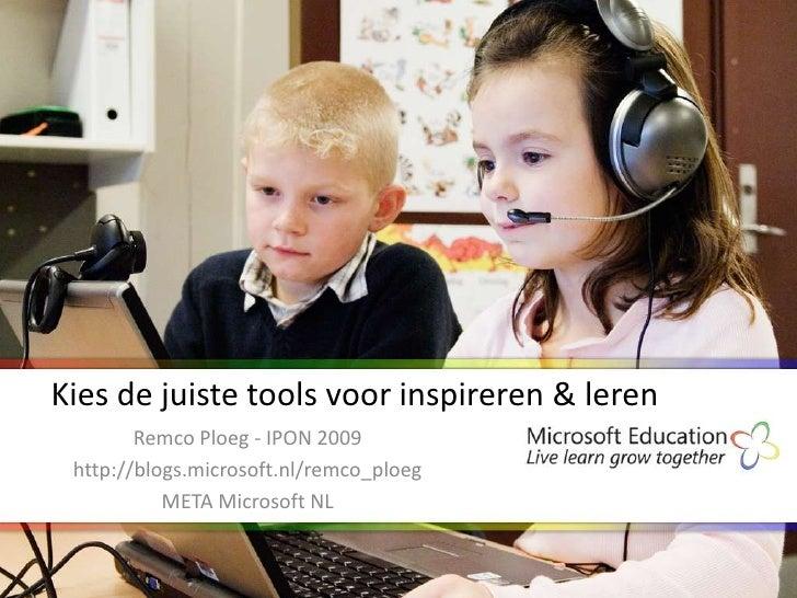 Kies de juiste tools voor inspireren & leren         Remco Ploeg - IPON 2009  http://blogs.microsoft.nl/remco_ploeg       ...
