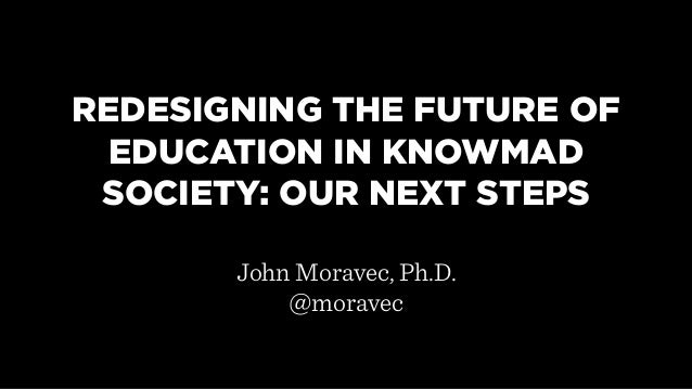 REDESIGNING THE FUTURE OF EDUCATION IN KNOWMAD SOCIETY: OUR NEXT STEPS       John Moravec, Ph.D.           @moravec