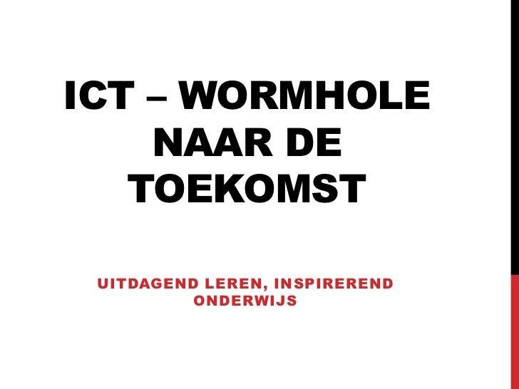 ICT – WORMHOLE    NAAR DE   TOEKOMST UITDAGEND LEREN, INSPIREREND          ONDERWIJS