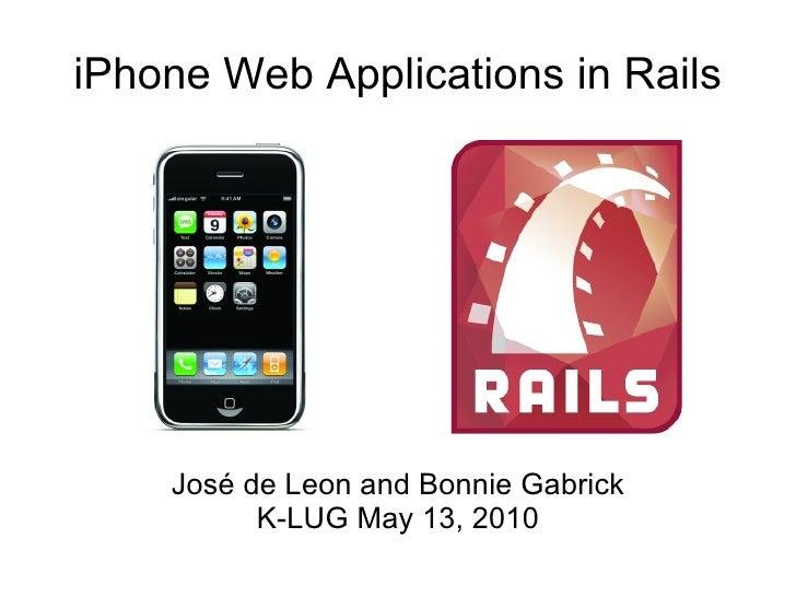 iPhone Web Applications in Rails José de Leon and Bonnie Gabrick K-LUG May 13, 2010