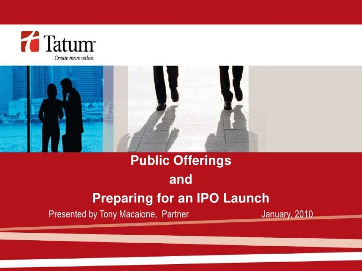 Public Offerings                       and           Preparing for an IPO Launch Presented by Tony Macaione, Partner   Jan...