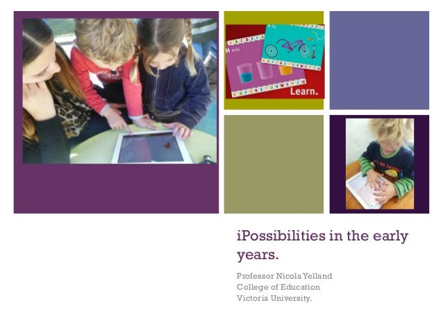 + iPossibilities in the early years. Professor NicolaYelland College of Education Victoria University.