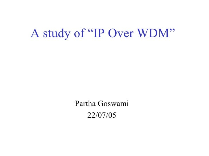 "A study of ""IP Over WDM""       Partha Goswami           22/07/05"