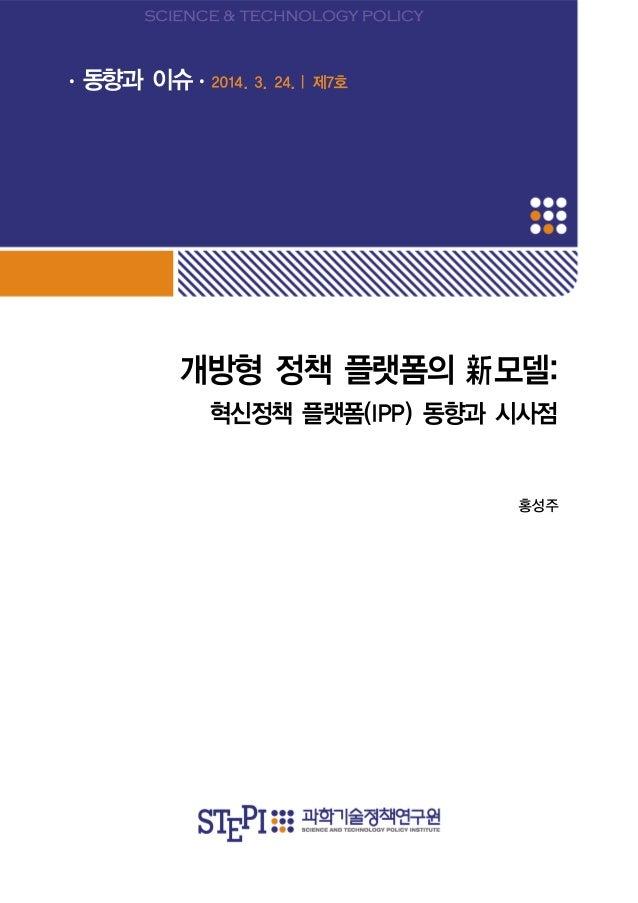 개방형 정책 플랫폼의 新모델: 혁신정책 플랫폼(IPP) 동향과 시사점 홍성주 ∙ 동향과 이슈∙ 2014. 3. 24.❘제7호
