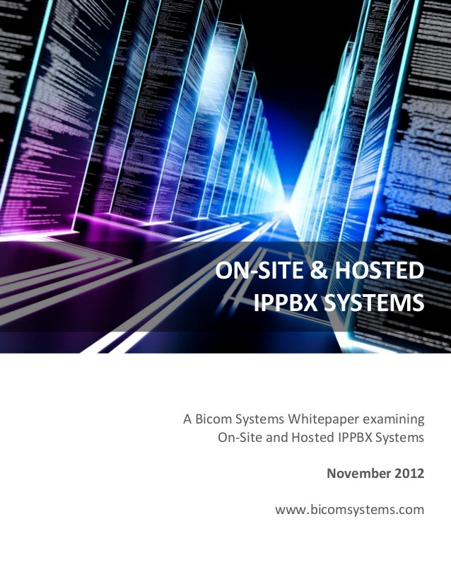 ON-SITE & HOSTED IPPBX SYSTEMS  A Bicom Systems Whitepaper examining On-Site and Hosted IPPBX Systems November 2012 www.bi...