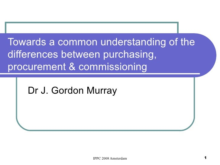 Towards a common understanding of the differences between purchasing, procurement & commissioning Dr J. Gordon Murray