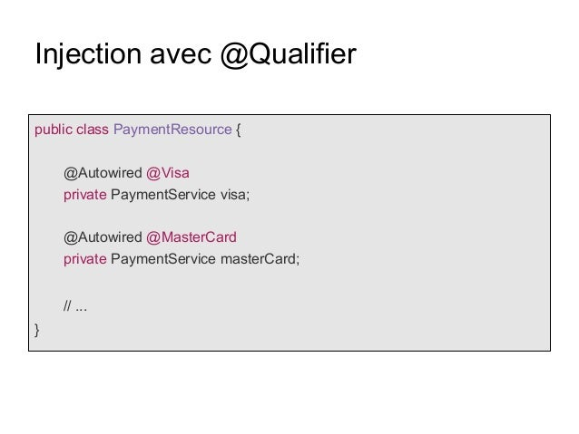 Injection avec @Qualifier public class PaymentResource { @Autowired @Visa private PaymentService visa; @Autowired @MasterC...