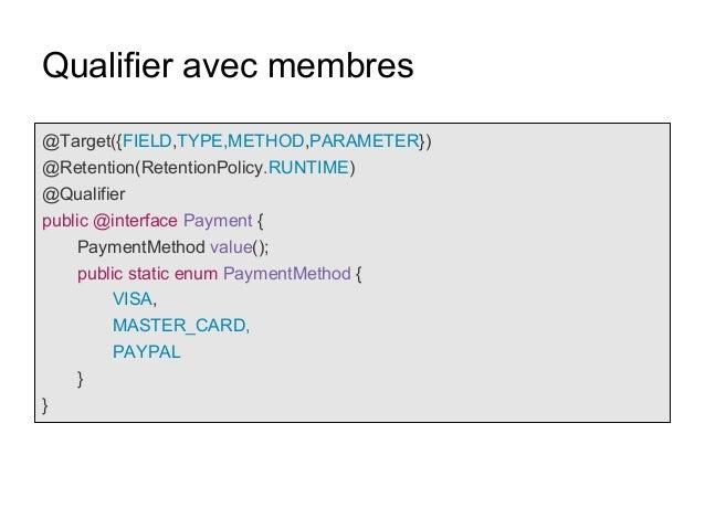 Qualifier avec membres @Target({FIELD,TYPE,METHOD,PARAMETER}) @Retention(RetentionPolicy.RUNTIME) @Qualifier public @inter...