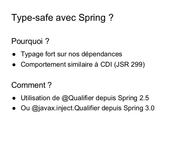 Type-safe avec Spring ? Pourquoi ? ● Typage fort sur nos dépendances ● Comportement similaire à CDI (JSR 299) Comment ? ● ...