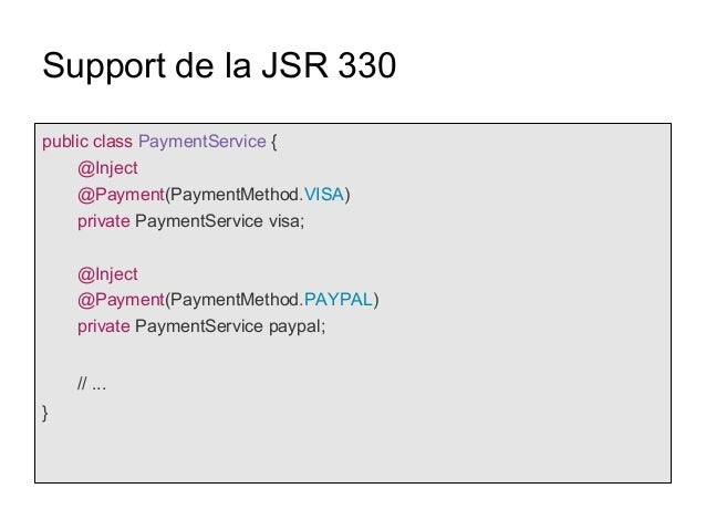 Support de la JSR 330 public class PaymentService { @Inject @Payment(PaymentMethod.VISA) private PaymentService visa; @Inj...
