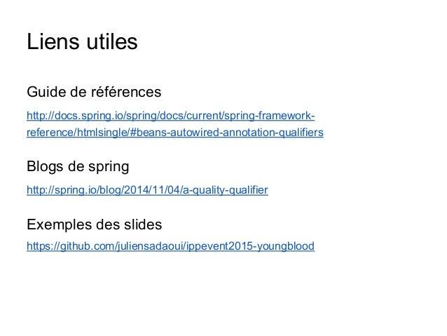 Liens utiles Guide de références http://docs.spring.io/spring/docs/current/spring-framework- reference/htmlsingle/#beans-a...