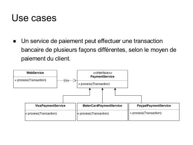 Use cases ● Un service de paiement peut effectuer une transaction bancaire de plusieurs façons différentes, selon le moyen...