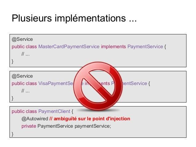 Plusieurs implémentations ... @Service public class MasterCardPaymentService implements PaymentService { // ... } @Service...