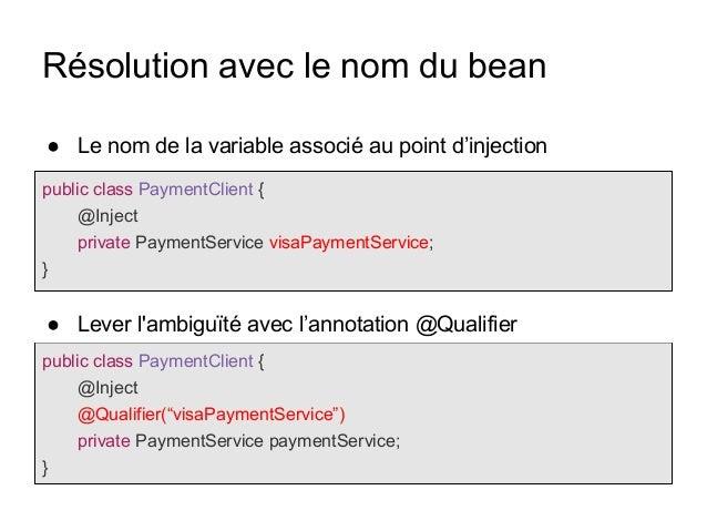 Résolution avec le nom du bean public class PaymentClient { @Inject private PaymentService visaPaymentService; } public cl...