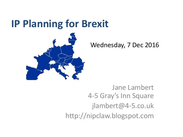 IP Planning for Brexit Jane Lambert 4-5 Gray's Inn Square jlambert@4-5.co.uk http://nipclaw.blogspot.com Wednesday, 7 Dec ...
