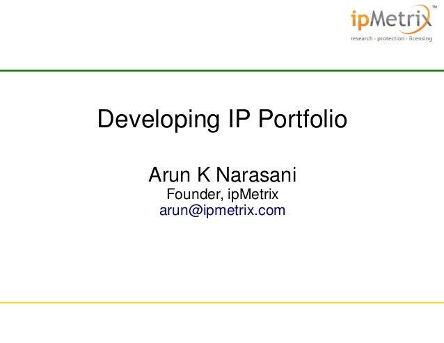 Developing IP Portfolio Arun K Narasani Founder, ipMetrix arun@ipmetrix.com