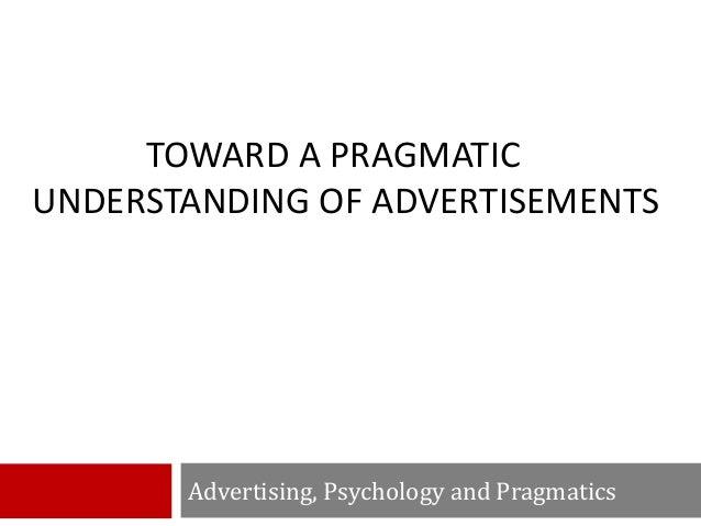 TOWARD A PRAGMATIC UNDERSTANDING OF ADVERTISEMENTS Advertising, Psychology and Pragmatics
