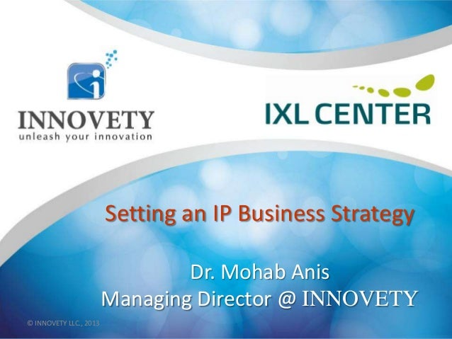 Setting an IP Business Strategy Dr. Mohab Anis Managing Director @ INNOVETY © INNOVETY LLC., 2013