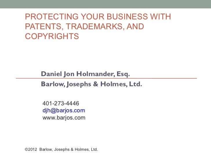 PROTECTING YOUR BUSINESS WITHPATENTS, TRADEMARKS, ANDCOPYRIGHTS       Daniel Jon Holmander, Esq.       Barlow, Josephs & H...