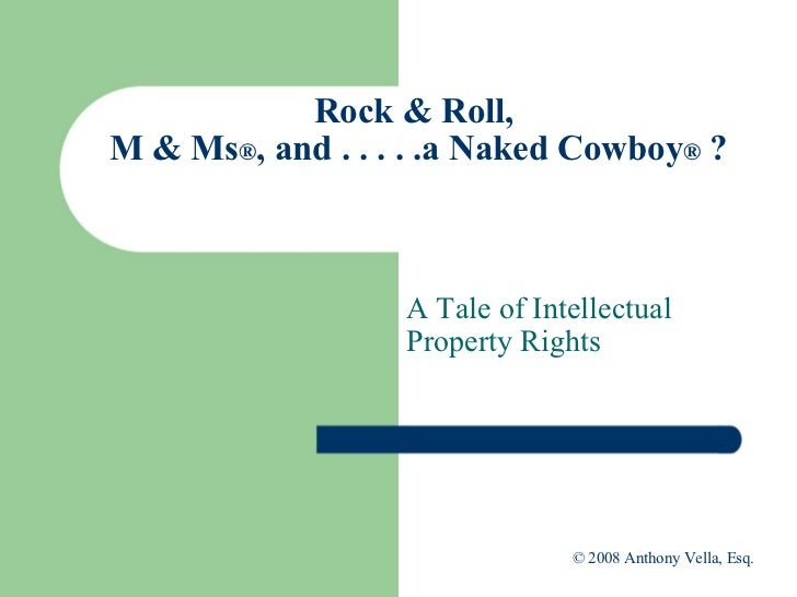 Rock & Roll,  M & Ms ® , and . . . . .a Naked Cowboy ®  ? A Tale of Intellectual Property Rights  © 2008 Anthony Vella, Es...