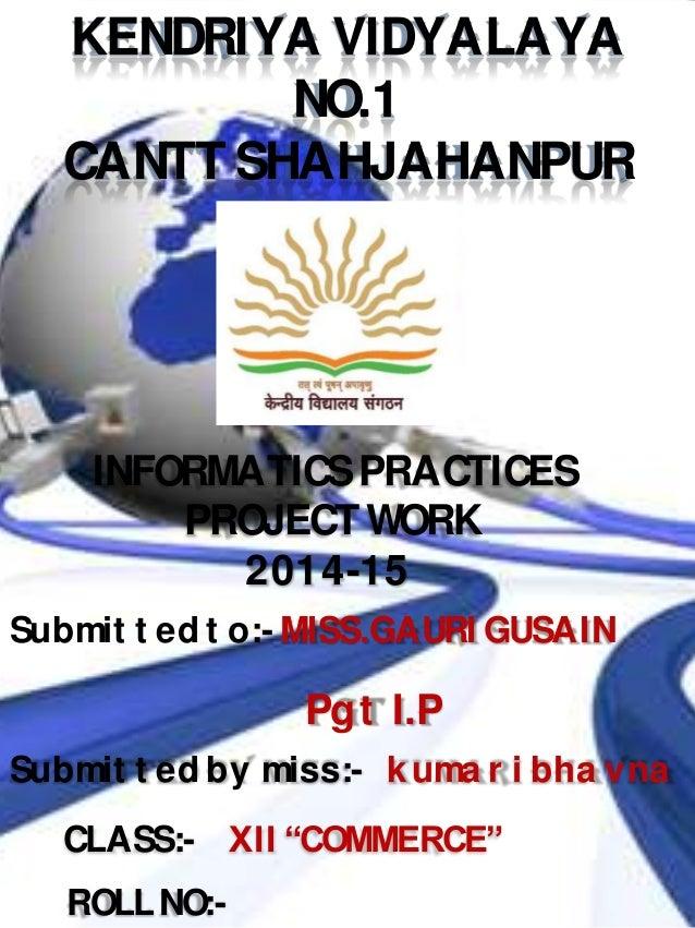 KENDRIYA VIDYALAYA NO.1 CANTT SHAHJAHANPUR INFORMATICSPRACTICES PROJECTWORK 2014-15 Submit t ed t o:- MISS.GAURI GUSAIN Su...