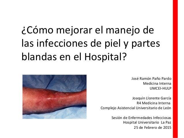 ¿Cómo mejorar el manejo de las infecciones de piel y partes blandas en el Hospital? José Ramón Paño Pardo Medicina Interna...