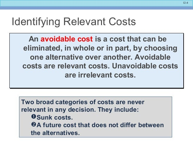 costs relevant differential avoidable Incremental analysis, sometimes called marginal or differential analysis, is used  to analyze  it identifies the relevant revenues and/or costs of each alternative  and the  if $300,000 of the fixed expenses are avoidable costs and $200,000  are.