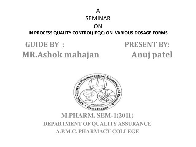 A SEMINAR ON IN PROCESS QUALITY CONTROL(IPQC) ON VARIOUS DOSAGE FORMS GUIDE BY : PRESENT BY: MR.Ashok mahajan Anuj patel M...