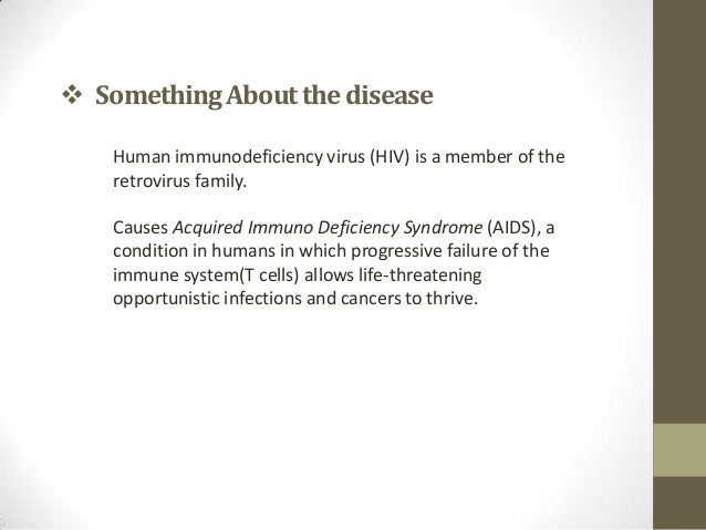  Something About the disease    Human immunodeficiency virus (HIV) is a member of the    retrovirus family.    Causes Acq...