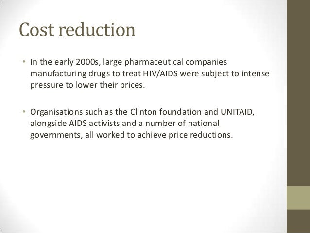 Cost reduction• In the early 2000s, large pharmaceutical companies  manufacturing drugs to treat HIV/AIDS were subject to ...