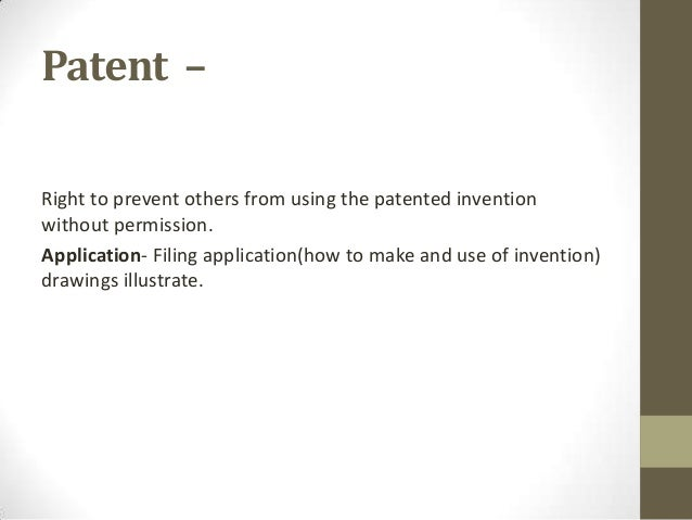 Patent –Right to prevent others from using the patented inventionwithout permission.Application- Filing application(how to...