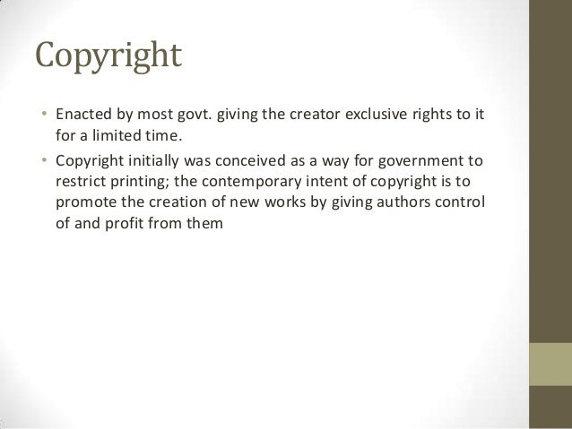 Copyright• Enacted by most govt. giving the creator exclusive rights to it  for a limited time.• Copyright initially was c...