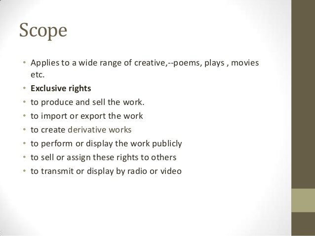 Scope• Applies to a wide range of creative,--poems, plays , movies  etc.• Exclusive rights• to produce and sell the work.•...