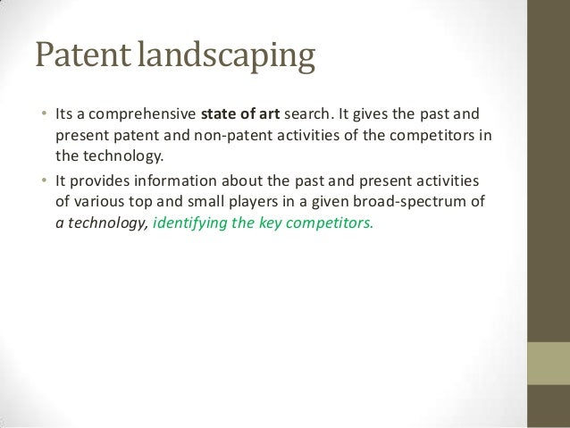 Patent landscaping• Its a comprehensive state of art search. It gives the past and  present patent and non-patent activiti...