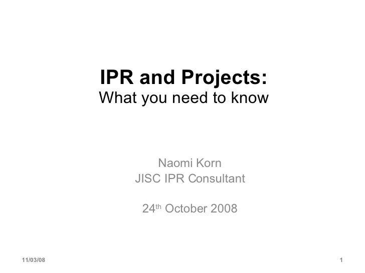 IPR and Projects: What you need to know Naomi Korn JISC IPR Consultant 24 th  October 2008 06/06/09