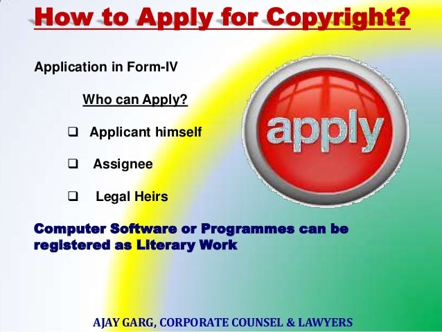 How to Apply for Copyright? Application in Form-IV Who can Apply?  Applicant himself  Assignee   Legal Heirs  Computer ...
