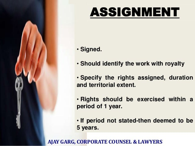 ASSIGNMENT • In writing,  • Signed. • Should identify the work with royalty • Specify the rights assigned, duration and te...