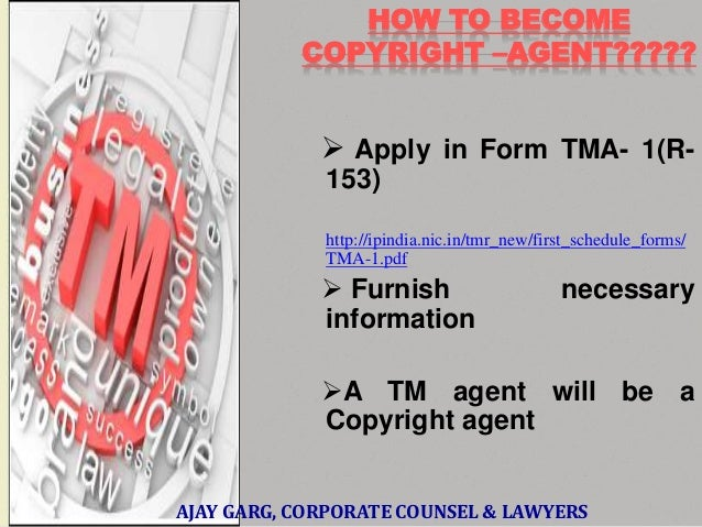 HOW TO BECOME COPYRIGHT –AGENT?????   Apply in Form TMA- 1(R153) http://ipindia.nic.in/tmr_new/first_schedule_forms/ TMA-...