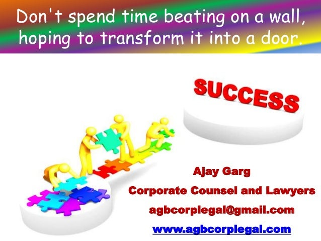 Don't spend time beating on a wall, hoping to transform it into a door.  Ajay Garg Corporate Counsel and Lawyers agbcorple...