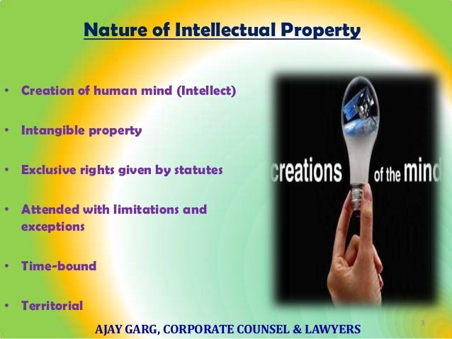 Nature of Intellectual Property • Creation of human mind (Intellect) • Intangible property • Exclusive rights given by sta...