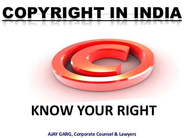 COPYRIGHT IN INDIA  KNOW YOUR RIGHT AJAY GARG, Corporate Counsel & Lawyers